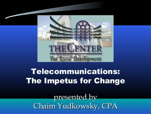presented bypresented by Chaim Yudkowsky, CPAChaim Yudkowsky, CPA Telecommunications: The Impetus for Change