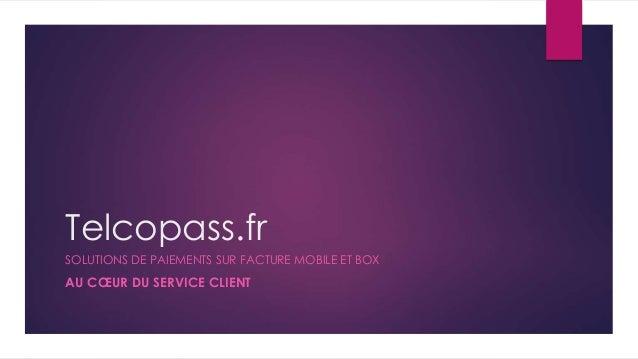 Telcopass.fr SOLUTIONS DE PAIEMENTS SUR FACTURE MOBILE ET BOX AU CŒUR DU SERVICE CLIENT