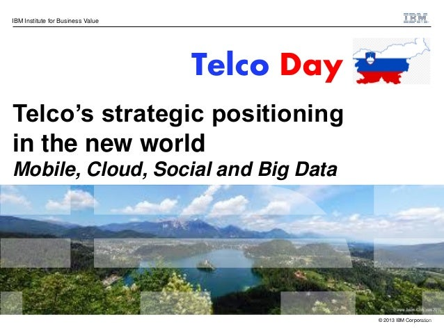 IBM Institute for Business Value  Telco Day Telco's strategic positioning in the new world Mobile, Cloud, Social and Big D...