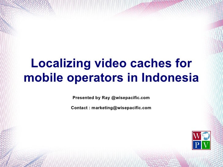 Localizing video caches for mobile operators in Indonesia         Presented by Ray @wisepacific.com         Contact : mark...