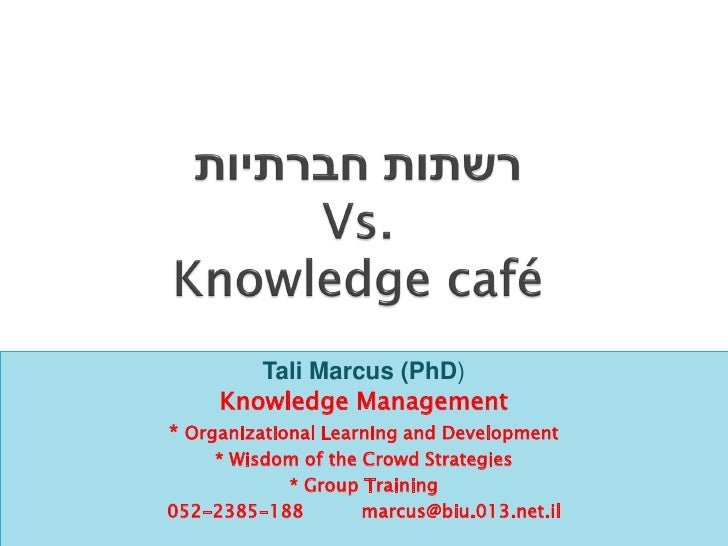 Tali Marcus (PhD)     Knowledge Management* Organizational Learning and Development    * Wisdom of the Crowd Strategies   ...