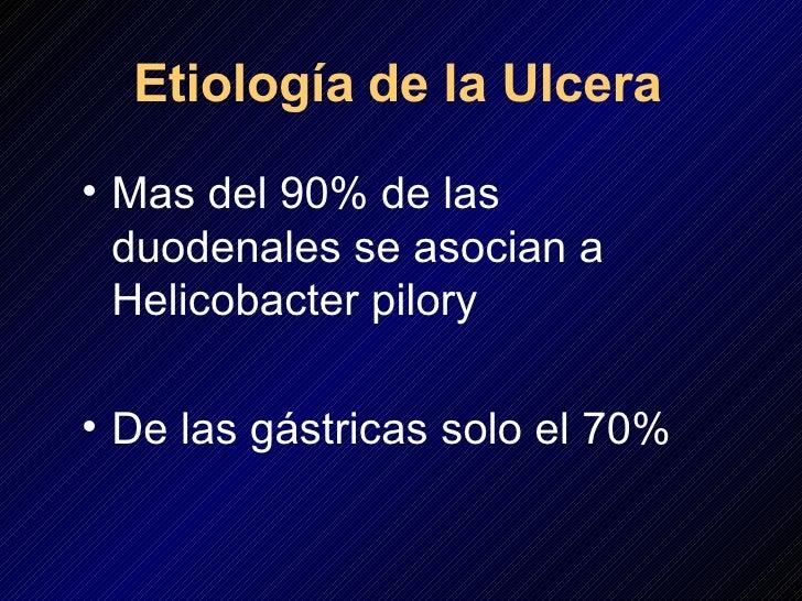 Etiología   de la Ulcera <ul><li>Mas del 90% de las duodenales se asocian a Helicobacter pilory </li></ul><ul><li>De las g...
