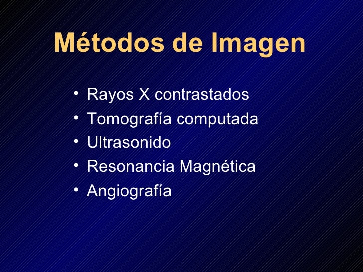 Métodos   de Imagen <ul><li>Rayos X contrastados </li></ul><ul><li>Tomografía computada </li></ul><ul><li>Ultrasonido </li...