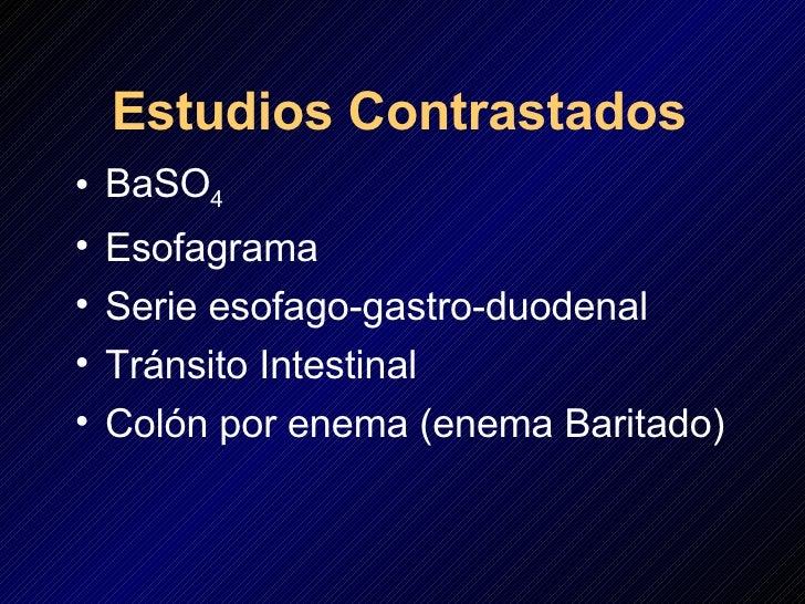 Estudios Contrastados <ul><li>BaSO 4 </li></ul><ul><li>Esofagrama </li></ul><ul><li>Serie esofago-gastro-duodenal </li></u...