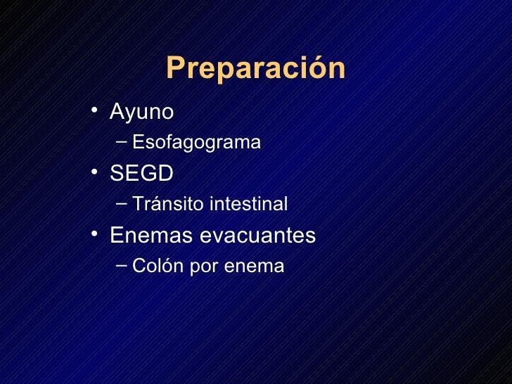 Preparación <ul><li>Ayuno </li></ul><ul><ul><li>Esofagograma </li></ul></ul><ul><li>SEGD </li></ul><ul><ul><li>Tránsito in...
