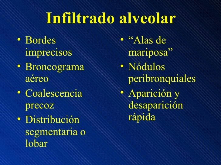 Infiltrado alveolar <ul><li>Bordes imprecisos </li></ul><ul><li>Broncograma aéreo </li></ul><ul><li>Coalescencia precoz </...