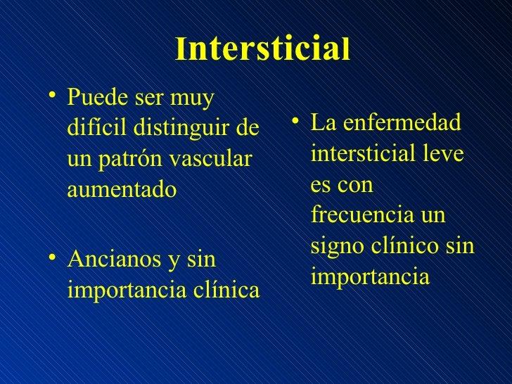 I ntersticia l <ul><li>Puede ser muy difícil distinguir de un patrón vascular aumentado </li></ul><ul><li>Ancianos y sin i...