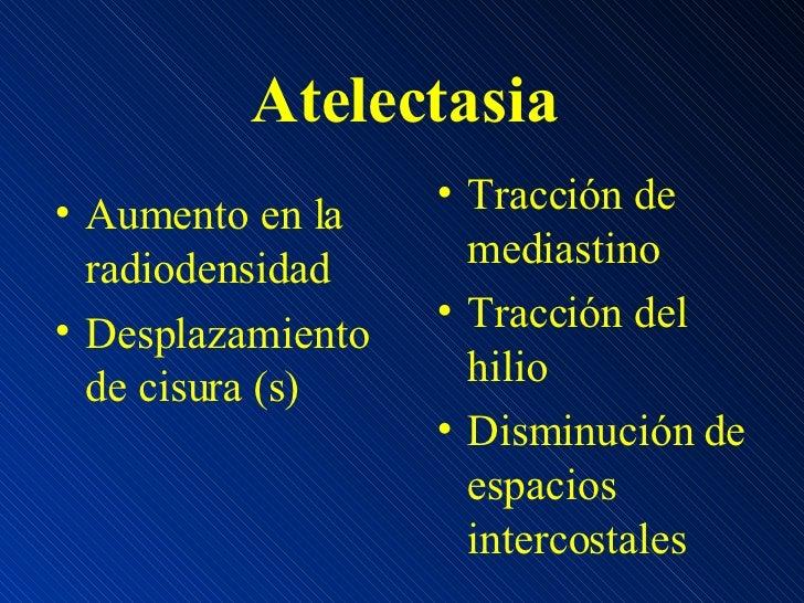 Atelectasia <ul><li>Aumento en la radiodensidad </li></ul><ul><li>Desplazamiento de cisura (s) </li></ul><ul><li>Tracción ...