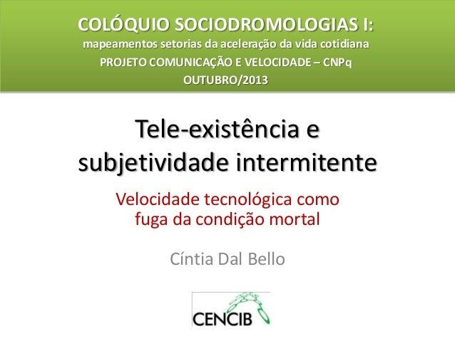 Tele-existência e subjetividade intermitente Velocidade tecnológica como fuga da condição mortal Cíntia Dal Bello COLÓQUIO...