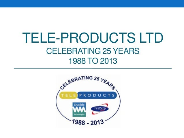 TELE-PRODUCTS LTDCELEBRATING 25 YEARS1988 TO 2013