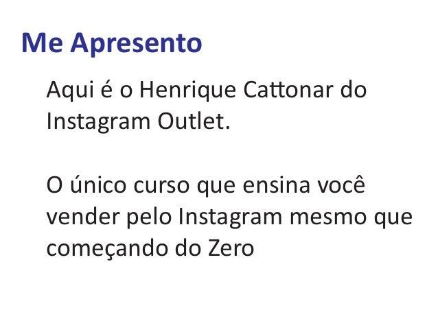 Aqui é o Henrique Ca onar do Instagram Outlet. O único curso que ensina você vender pelo Instagram mesmo que começando do ...