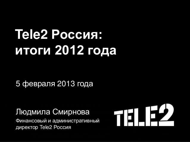 Tele2 Россия: итоги 2012 года 5 февраля 2013 года Людмила Смирнова Финансовый и административный директор Tele2 Россия