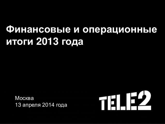 Финансовые и операционные итоги 2013 года Москва 13 апреля 2014 года