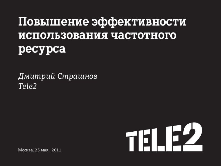 Повышение эффективностииспользования частотногоресурсаДмитрий СтрашновTele2Москва, 25 мая, 2011