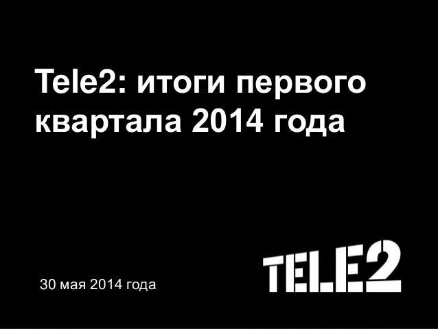 Tele2: итоги первого квартала 2014 года 30 мая 2014 года