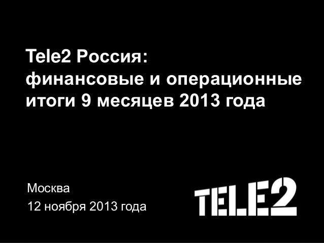 Tele2 Россия: финансовые и операционные итоги 9 месяцев 2013 года Москва 12 ноября 2013 года