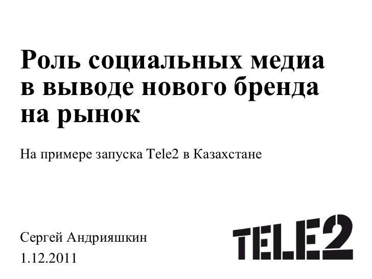 Роль социальных медиав выводе нового брендана рынокНа примере запуска Tele2 в КазахстанеСергей Андрияшкин1.12.2011