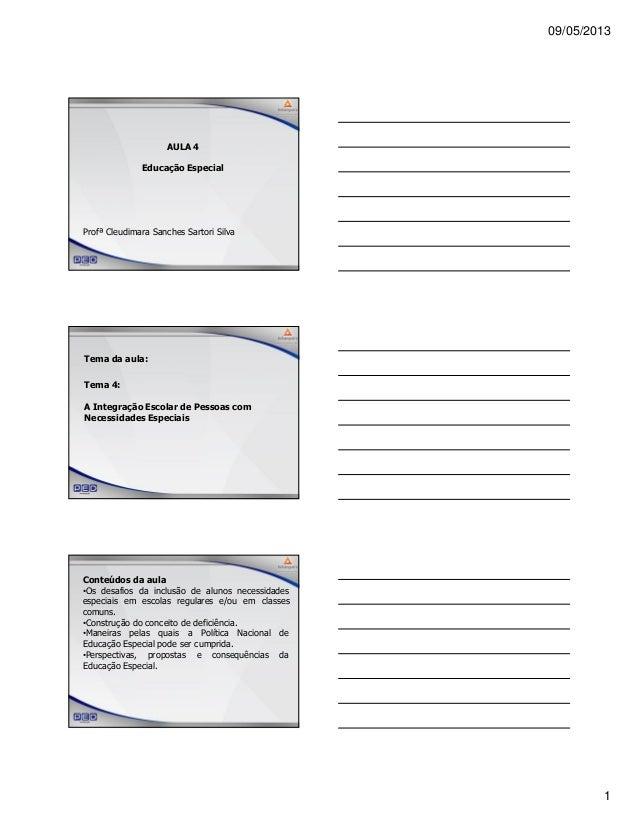 09/05/20131AULA 4Educação EspecialProfª Cleudimara Sanches Sartori SilvaTema da aula:Tema 4:A Integração Escolar de Pessoa...