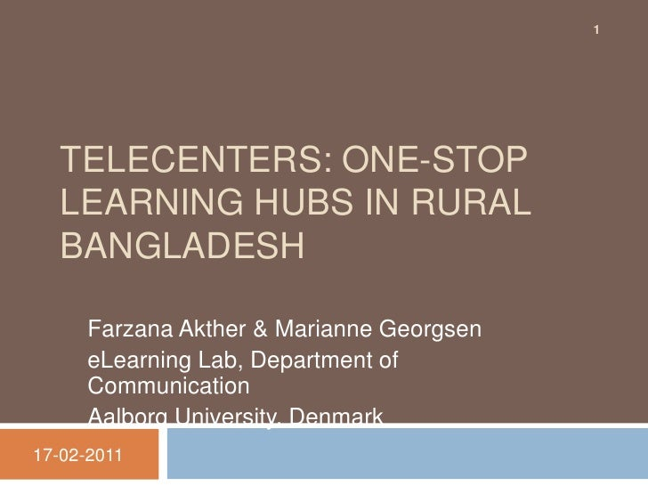 TELECENTERS: ONE-STOP LEARNING HUBS IN RURAL BANGLADESH<br />Farzana Akther & Marianne Georgsen<br />eLearning Lab, Depart...