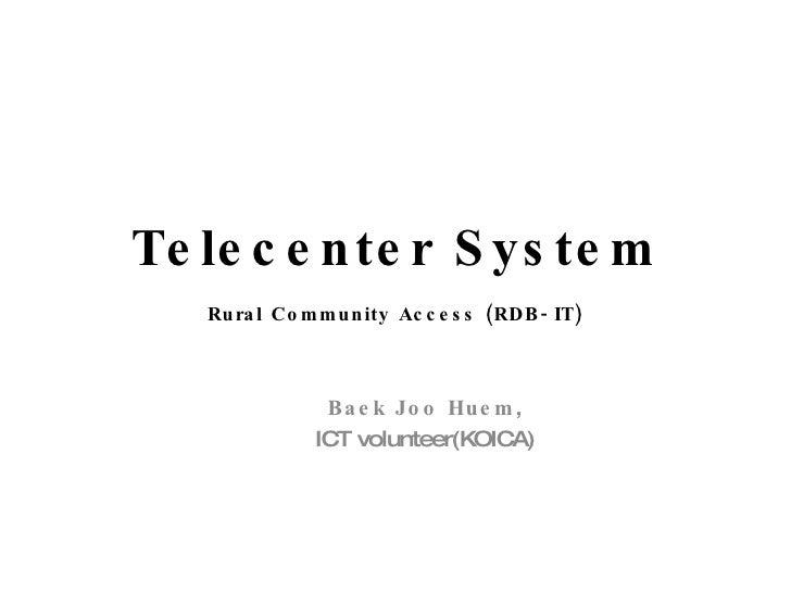 Telecenter System Rural Community Access (RDB-IT) Baek Joo Huem , ICT volunteer(KOICA)