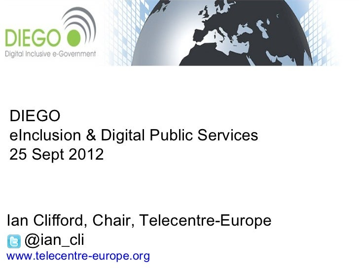 DIEGOeInclusion & Digital Public Services25 Sept 2012Ian Clifford, Chair, Telecentre-Europe  @ian_cliwww.telecentre-europe...