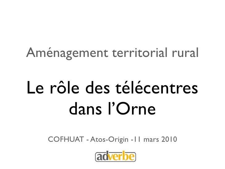 Aménagement territorial rural  Le rôle des télécentres      dans l'Orne    COFHUAT - Atos-Origin -11 mars 2010