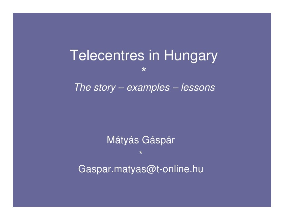 Telecentres in Hungary            * The story – examples – lessons           Mátyás Gáspár              *  Gaspar.matyas@t...