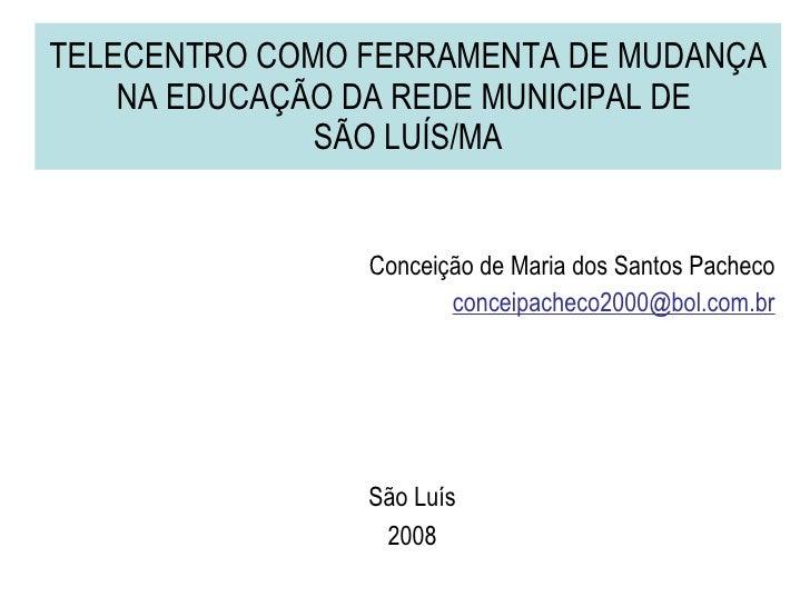 TELECENTRO COMO FERRAMENTA DE MUDANÇA NA EDUCAÇÃO DA REDE MUNICIPAL DE  SÃO LUÍS/MA <ul><li>Conceição de Maria dos Santos ...