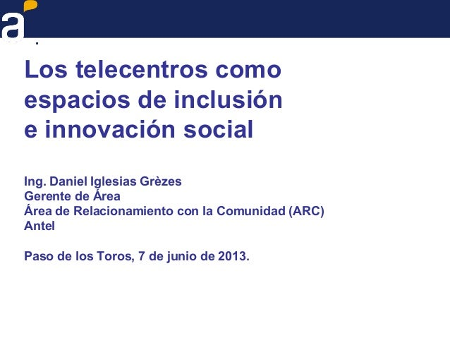 Los telecentros comoespacios de inclusióne innovación socialIng. Daniel Iglesias GrèzesGerente de ÁreaÁrea de Relacionamie...