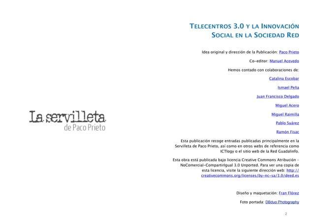 TELECENTROS 3.0 Y LA INNOVACIÓN SOCIAL EN LA SOCIEDAD RED Idea original y dirección de la Publicación: Paco Prieto Co-edit...