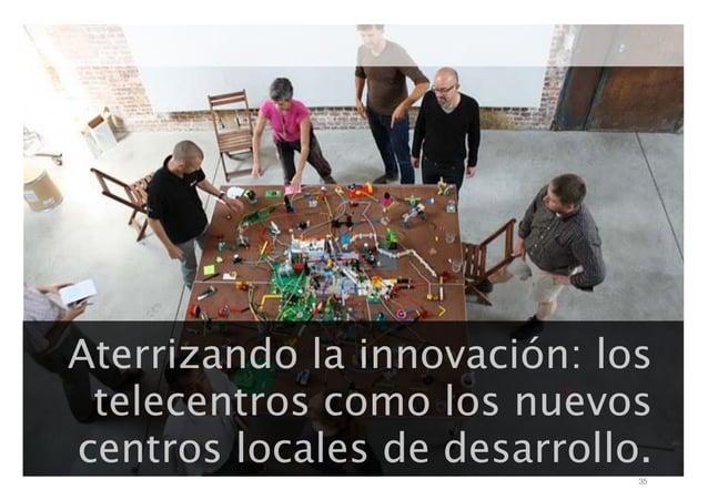 Aterrizando la innovación: los telecentros como los nuevos centros locales de desarrollo. 35