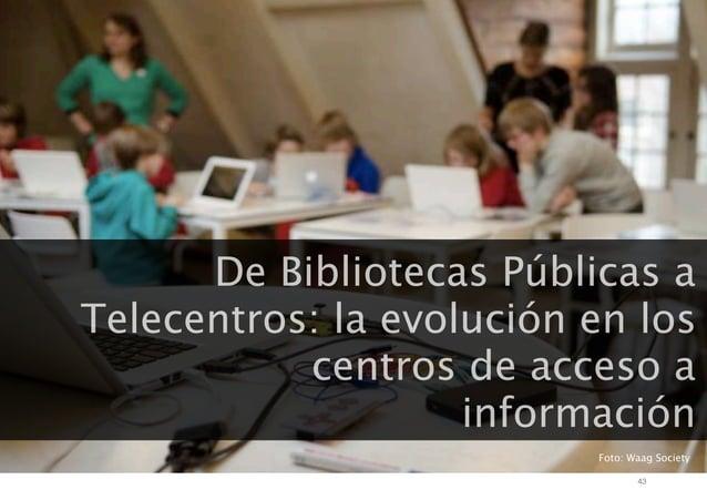 De Bibliotecas Públicas a Telecentros: la evolución en los centros de acceso a información Foto: Waag Society 43