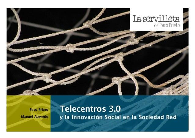 Paco Prieto Manuel Acevedo  Telecentros 3.0 y la Innovación Social en la Sociedad Red