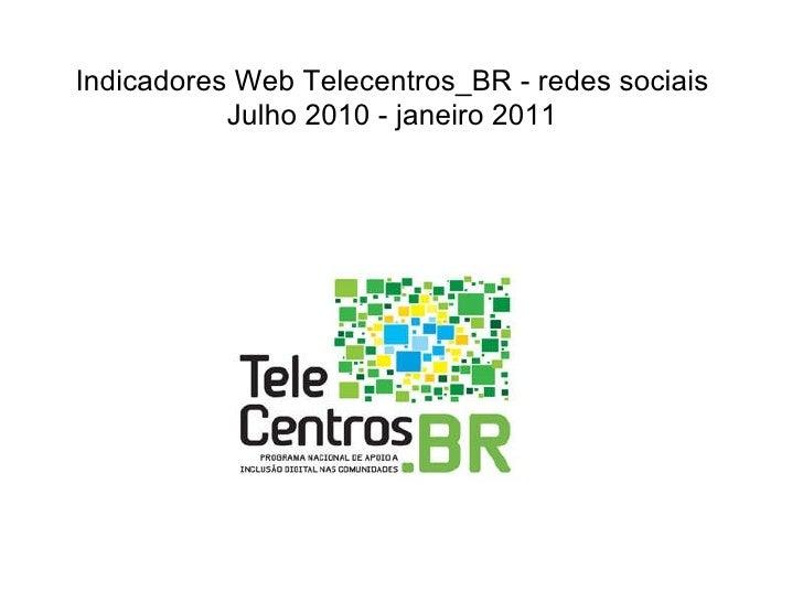 Indicadores Web Telecentros_BR - redes sociais Julho 2010 - janeiro 2011