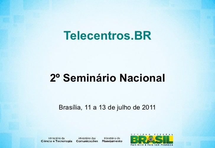 Telecentros.BR2º Seminário Nacional Brasília, 11 a 13 de julho de 2011