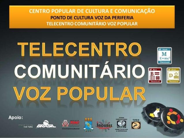 CENTRO POPULAR DE CULTURA E COMUNICAÇÃO PONTO DE CULTURA VOZ DA PERIFERIA TELECENTRO COMUNITÁRIO VOZ POPULAR Apoio: