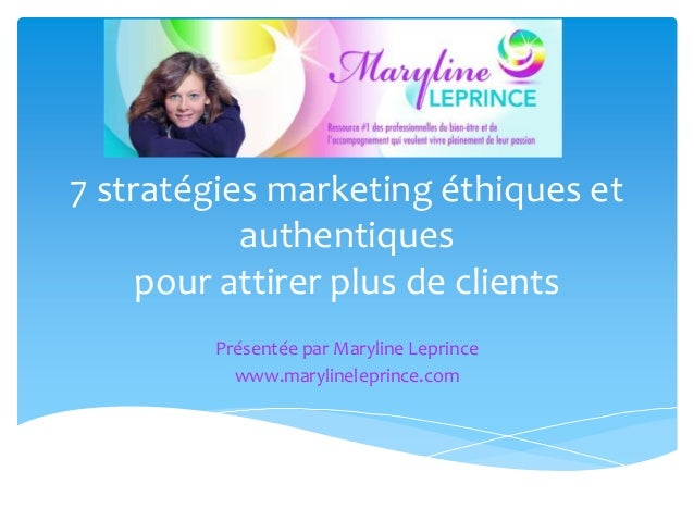 7 stratégies marketing éthiques et authentiques pour attirer plus de clients Présentée par Maryline Leprince www.marylinel...