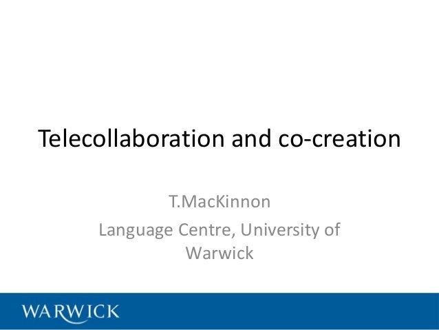 Telecollaboration and co-creation T.MacKinnon Language Centre, University of Warwick