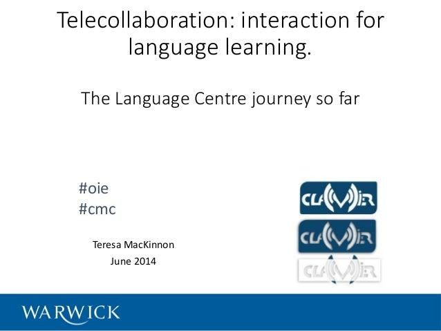 Telecollaboration: interaction for language learning. The Language Centre journey so far Teresa MacKinnon June 2014 #oie #...