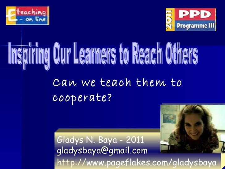 Inspiring Our Learners to Reach Others Gladys N. Baya - 2011 [email_address]   http:// www.pageflakes.com/gladysbaya   Can...