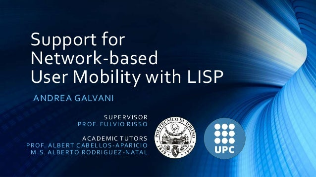 Support for Network-based User Mobility with LISP ANDREA GALVANI S U P E R VISO R PR O F. F U LVI O R I S S O ACA D E MI C...