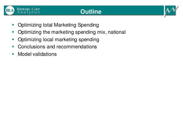 Outline  Optimizing total Marketing Spending  Optimizing the marketing spending mix, national  Optimizing local marketi...