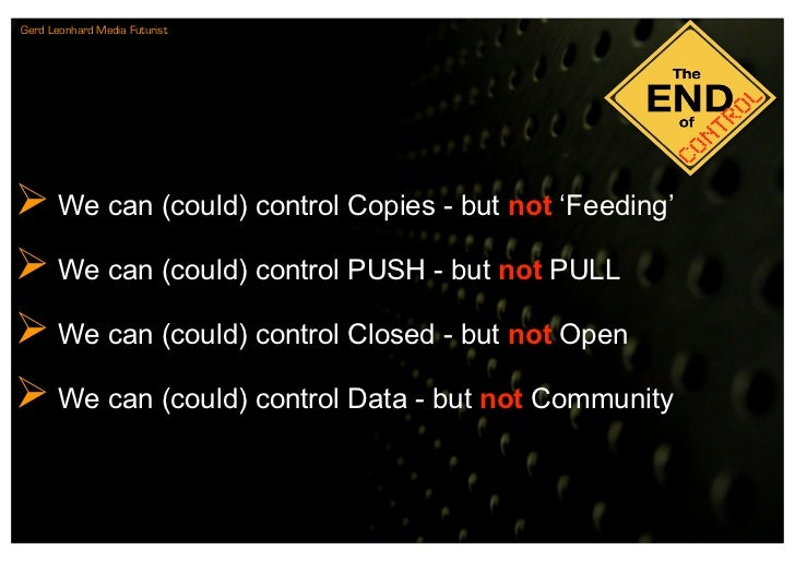Gerd Leonhard Media Futurist      We can (could) control Copies - but not 'Feeding'  We can (could) control PUSH - but n...