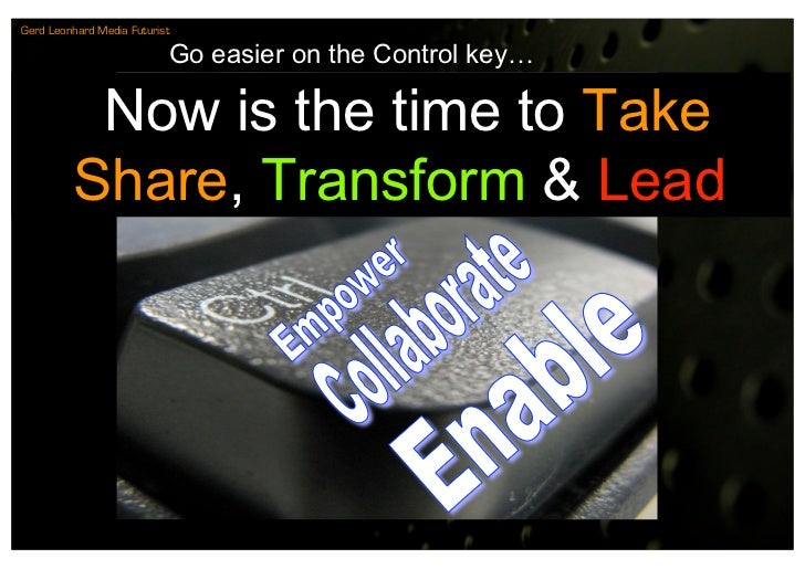 Gerd Leonhard Media Futurist                             Go easier on the Control key…            Now is the time to Take ...