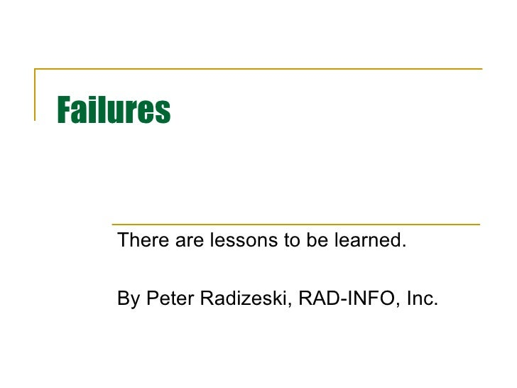 Failures There are lessons to be learned. By Peter Radizeski, RAD-INFO, Inc.