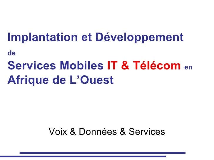 Implantation et Développement  de   Services Mobiles  IT & Télécom   en   Afrique de L'Ouest Voix & Données & Services