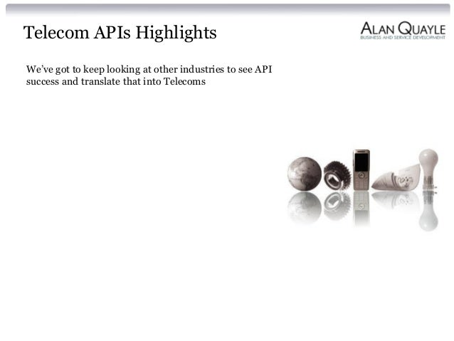 Telecom APIs Highlights We've got to keep looking at other industries to see API success and translate that into Telecoms