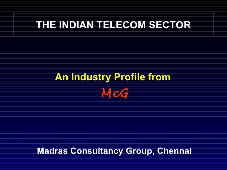 THE INDIAN TELECOM SECTOR An Industry Profile from   McG Madras Consultancy Group, Chennai