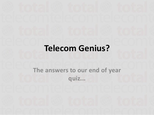 Telecom Genius?The answers to our end of year           quiz...