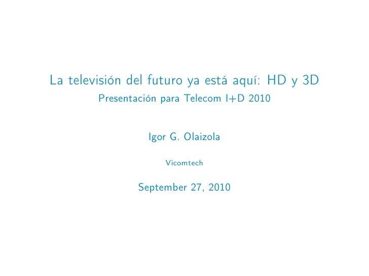 La televisión del futuro ya está aquí: HD y 3D         Presentación para Telecom I+D 2010                    Igor G. Olaiz...